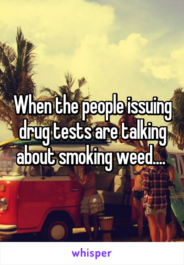 When the people issuing drug tests are talking about smoking weed....