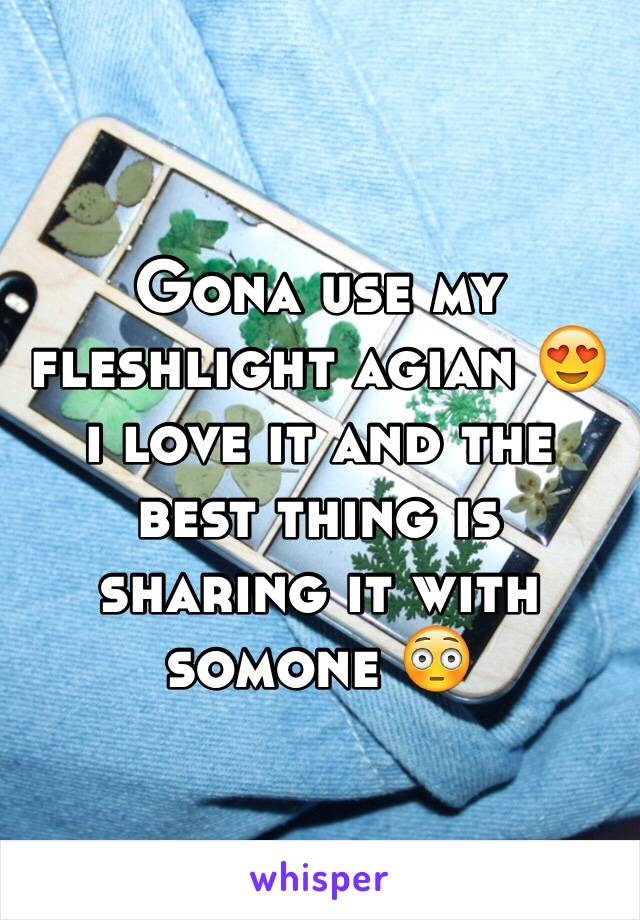 Gona use my fleshlight agian 😍 i love it and the best thing is sharing it with somone 😳