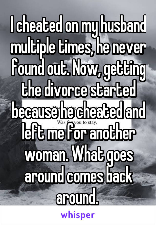 I cheated on my husband multiple times, he never found out. Now, getting the divorce started because he cheated and left me for another woman. What goes around comes back around.