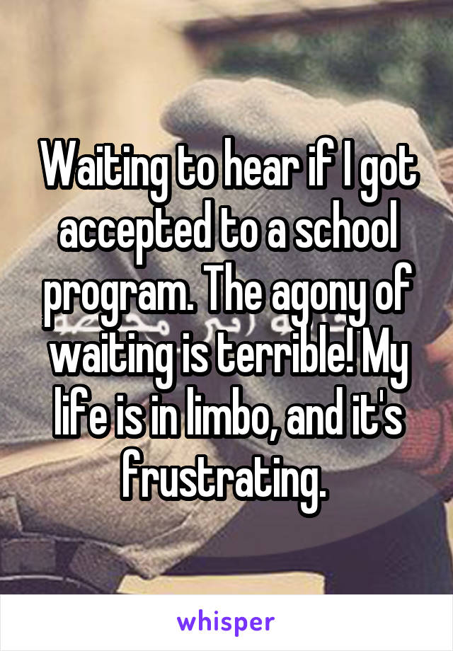 Waiting to hear if I got accepted to a school program. The agony of waiting is terrible! My life is in limbo, and it's frustrating.