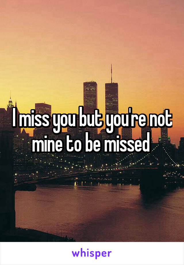 I miss you but you're not mine to be missed