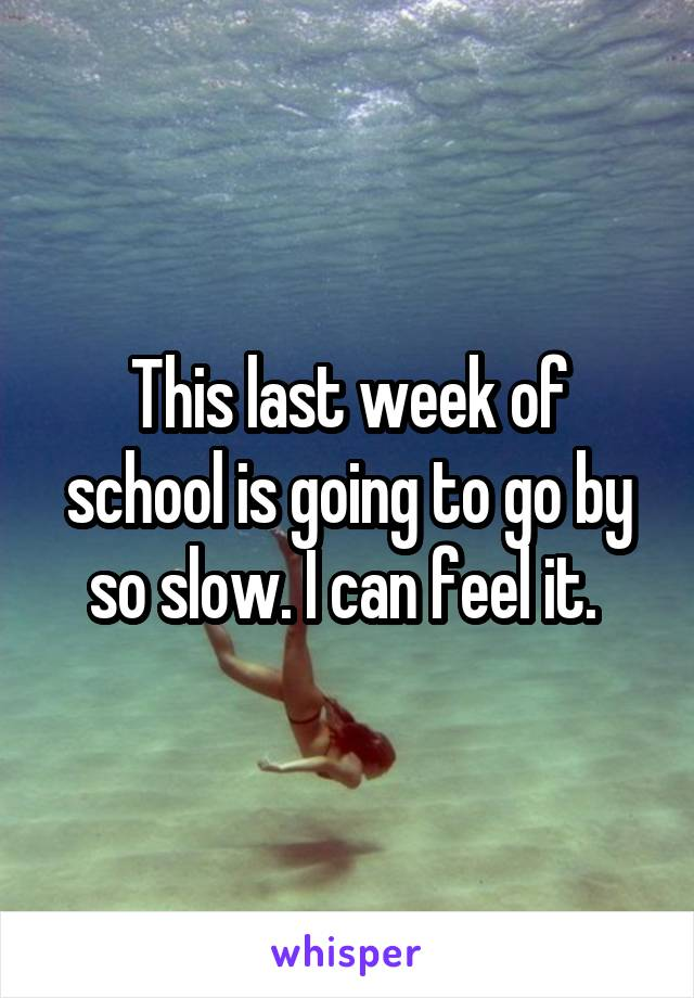 This last week of school is going to go by so slow. I can feel it.