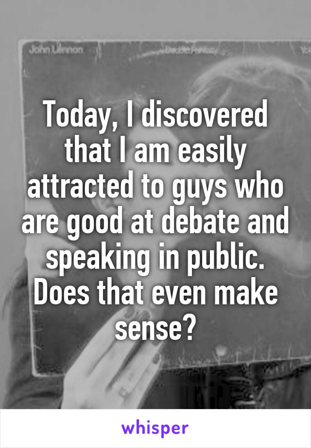 Today, I discovered that I am easily attracted to guys who are good at debate and speaking in public. Does that even make sense?