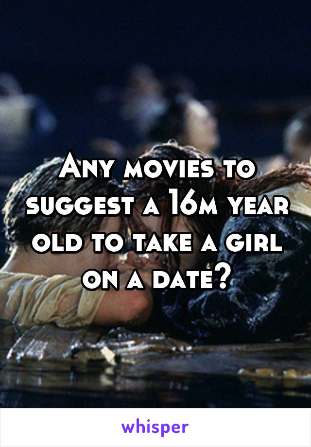 Any movies to suggest a 16m year old to take a girl on a date?
