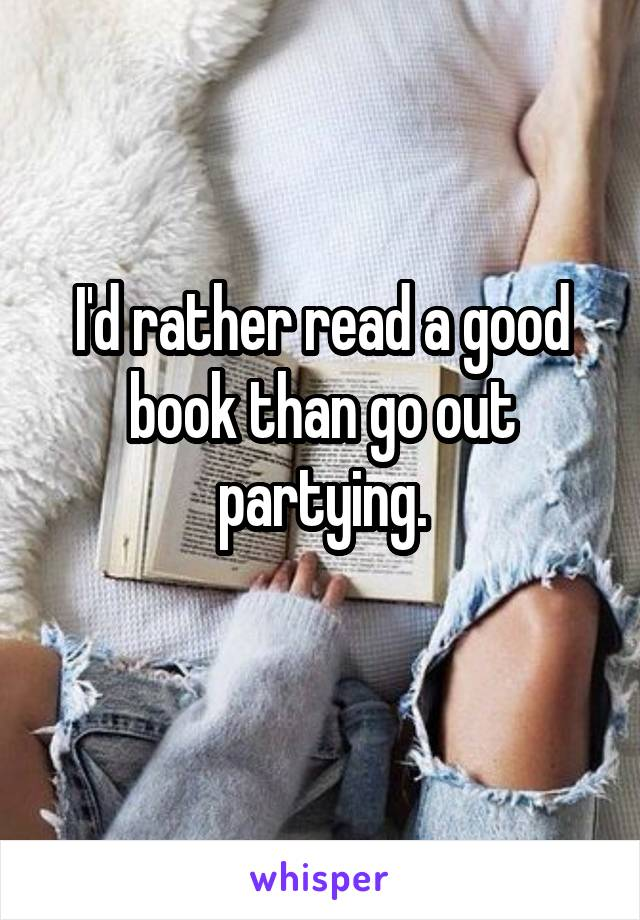 I'd rather read a good book than go out partying.