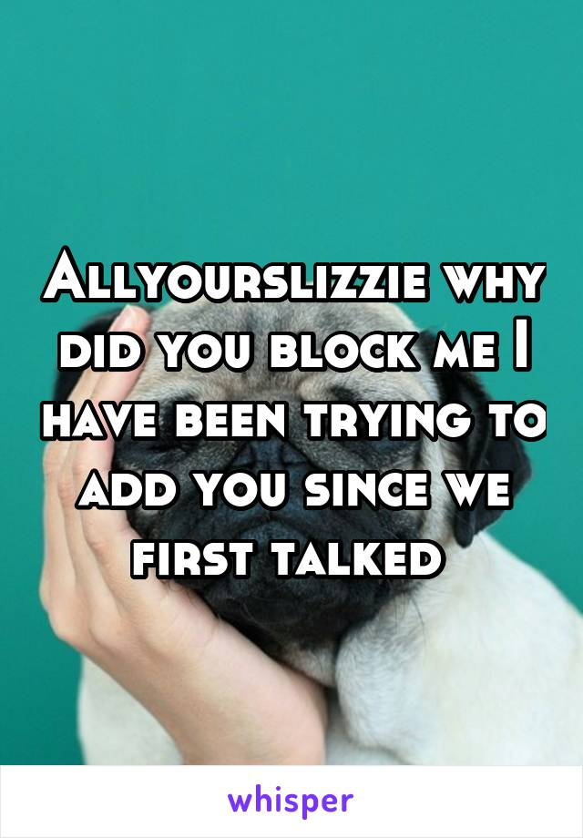 Allyourslizzie why did you block me I have been trying to add you since we first talked