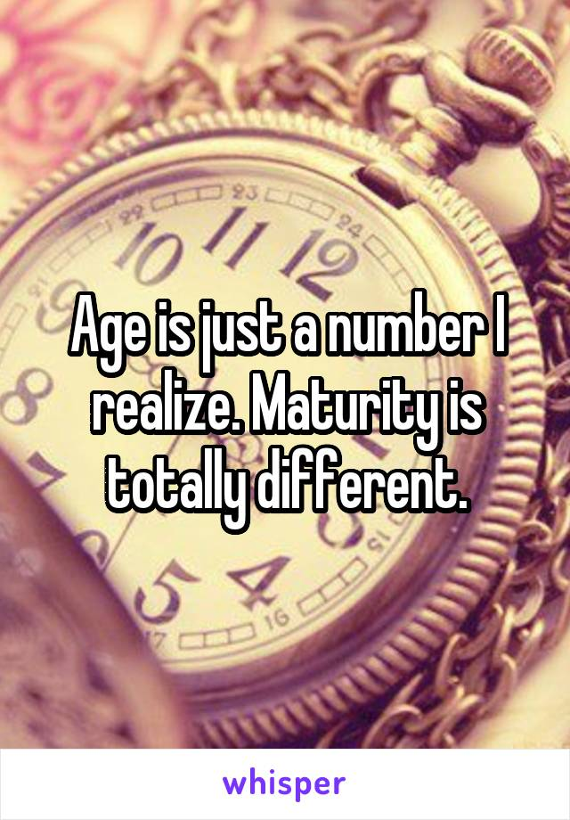Age is just a number I realize. Maturity is totally different.