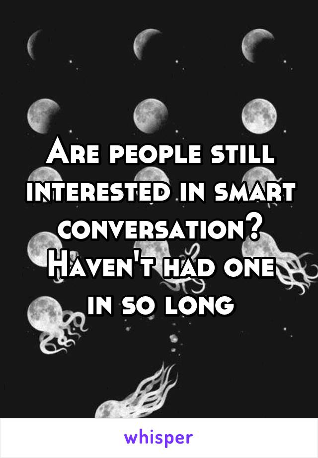 Are people still interested in smart conversation? Haven't had one in so long