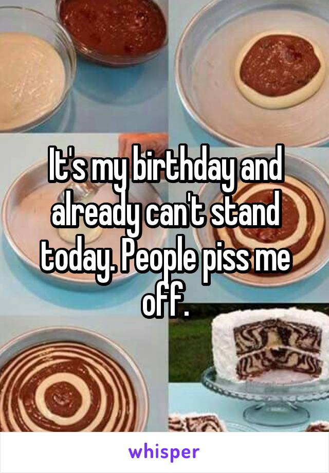 It's my birthday and already can't stand today. People piss me off.