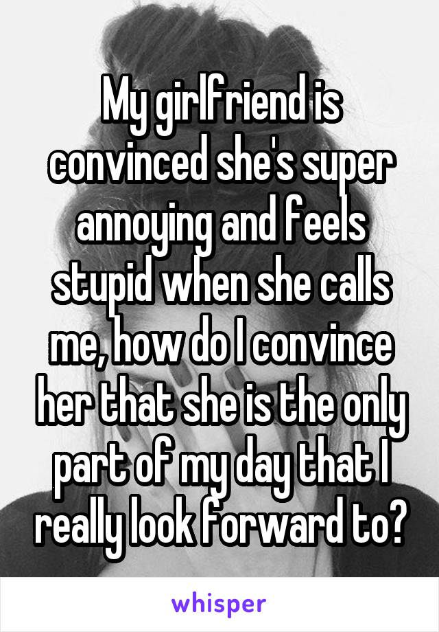 My girlfriend is convinced she's super annoying and feels stupid when she calls me, how do I convince her that she is the only part of my day that I really look forward to?