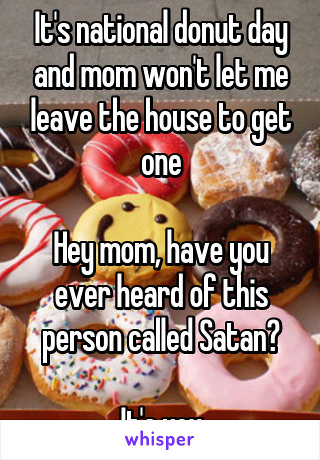 It's national donut day and mom won't let me leave the house to get one  Hey mom, have you ever heard of this person called Satan?  It's you