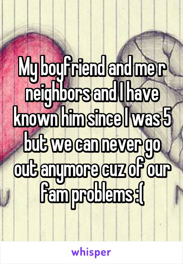 My boyfriend and me r neighbors and I have known him since I was 5 but we can never go out anymore cuz of our fam problems :(