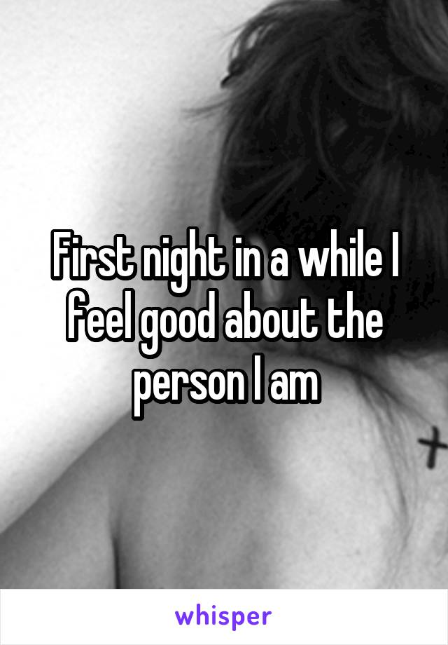 First night in a while I feel good about the person I am