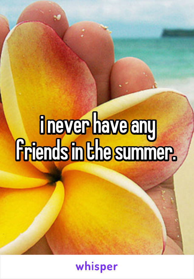 i never have any friends in the summer.