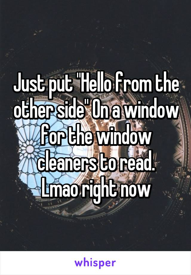 """Just put """"Hello from the other side"""" On a window for the window cleaners to read. Lmao right now"""