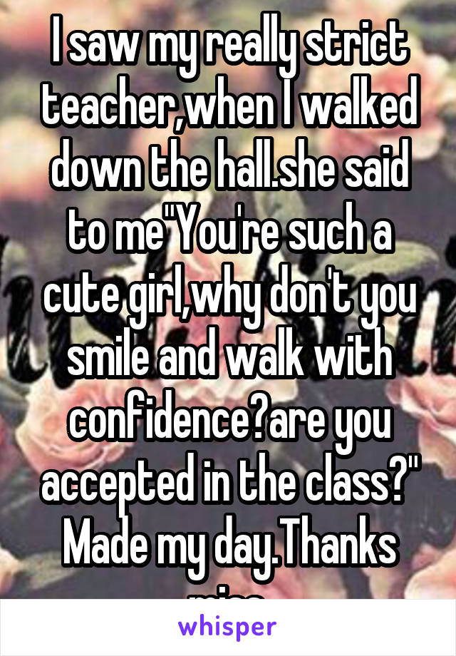 """I saw my really strict teacher,when I walked down the hall.she said to me""""You're such a cute girl,why don't you smile and walk with confidence?are you accepted in the class?"""" Made my day.Thanks miss."""