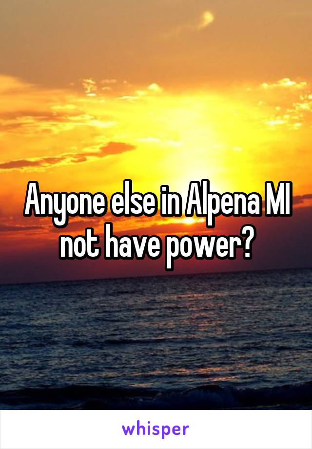 Anyone else in Alpena MI not have power?
