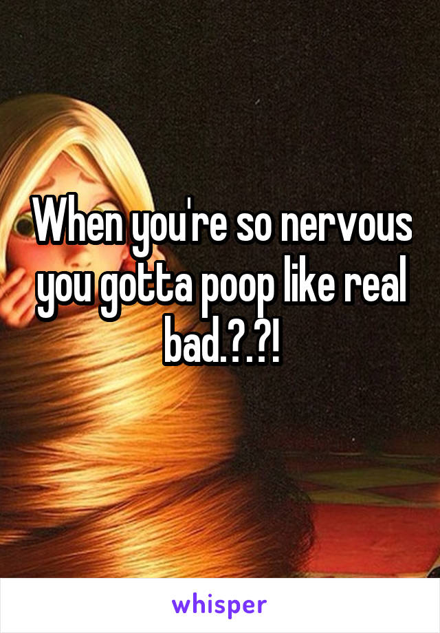 When you're so nervous you gotta poop like real bad.?.?!