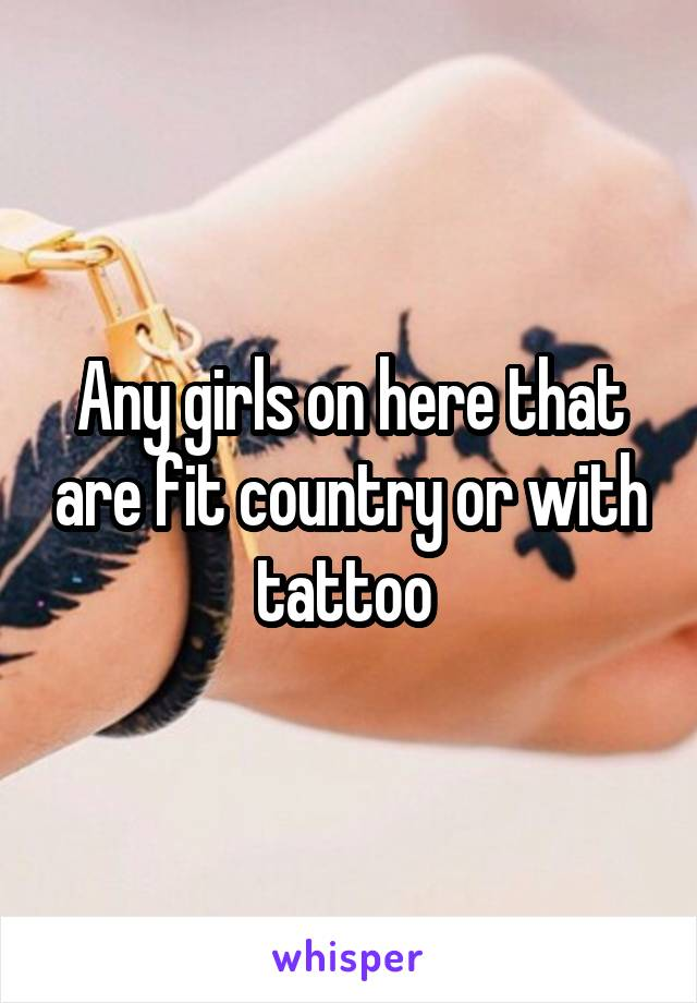Any girls on here that are fit country or with tattoo
