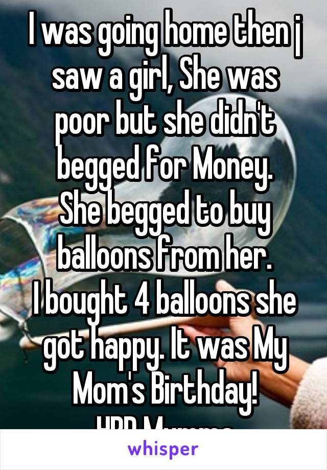 I was going home then j saw a girl, She was poor but she didn't begged for Money. She begged to buy balloons from her. I bought 4 balloons she got happy. It was My Mom's Birthday! HBD Mumma