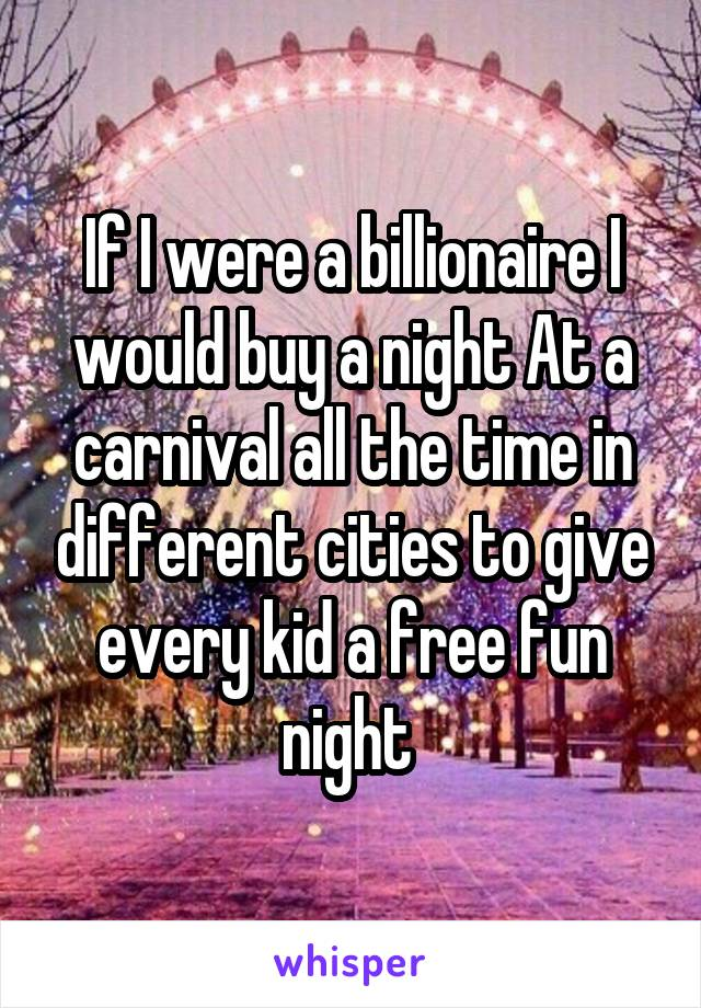 If I were a billionaire I would buy a night At a carnival all the time in different cities to give every kid a free fun night