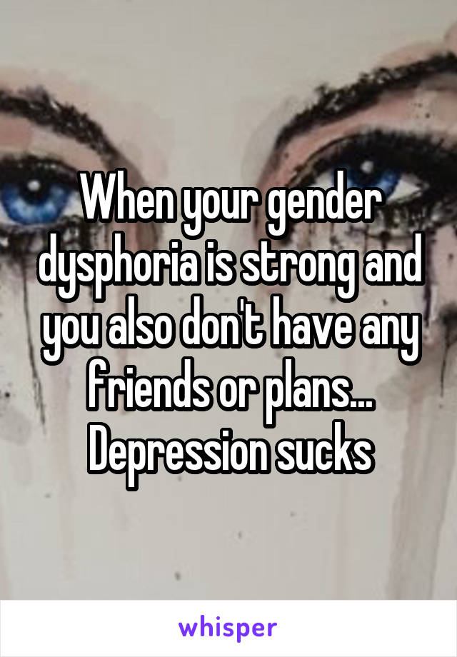 When your gender dysphoria is strong and you also don't have any friends or plans... Depression sucks
