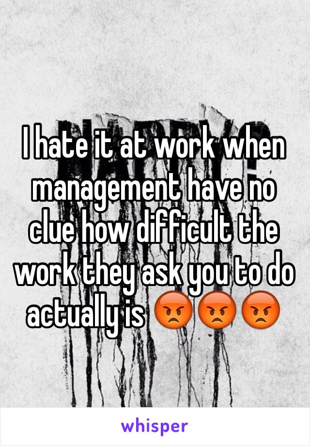 I hate it at work when management have no clue how difficult the work they ask you to do actually is 😡😡😡