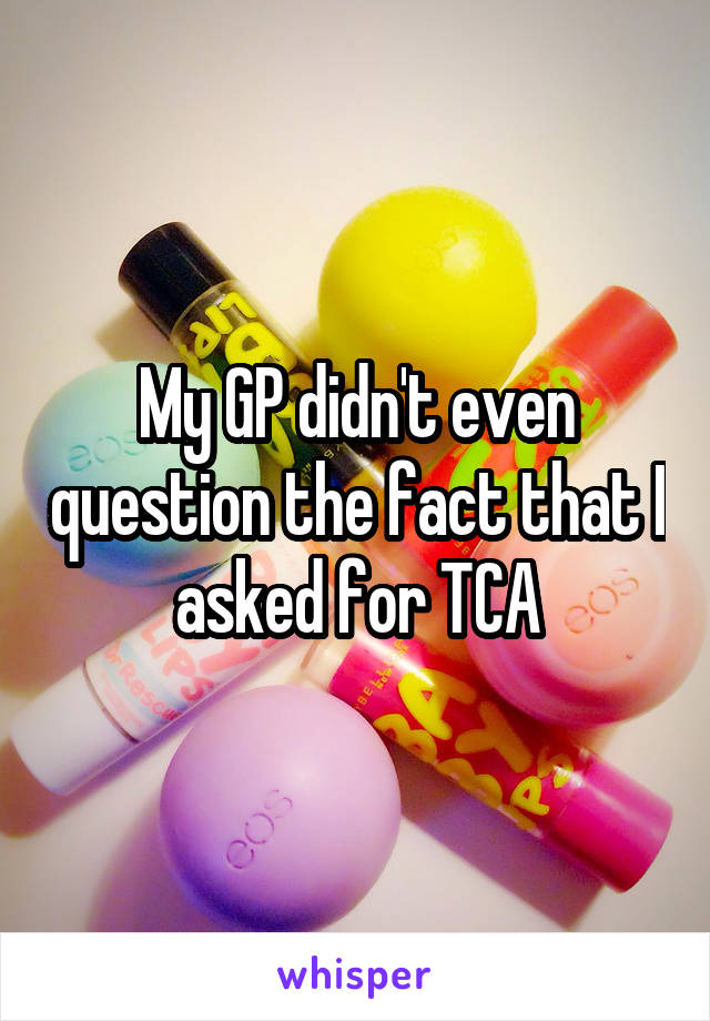 My GP didn't even question the fact that I asked for TCA