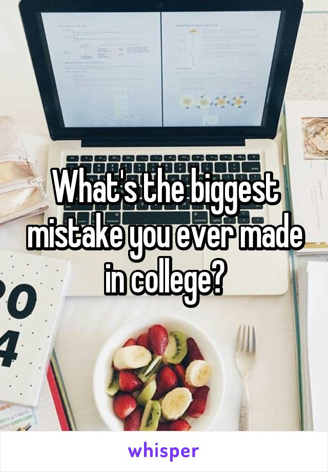 What's the biggest mistake you ever made in college?