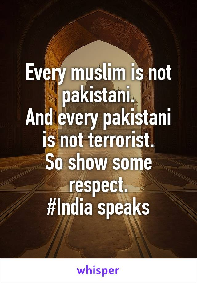 Every muslim is not pakistani. And every pakistani is not terrorist. So show some respect. #India speaks