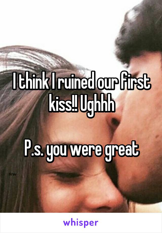 I think I ruined our first kiss!! Ughhh  P.s. you were great