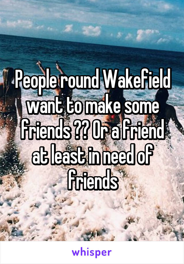 People round Wakefield want to make some friends ?? Or a friend at least in need of friends