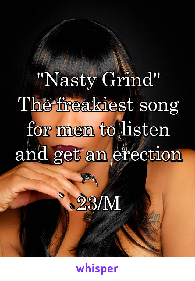 """""""Nasty Grind"""" The freakiest song for men to listen and get an erection  23/M"""