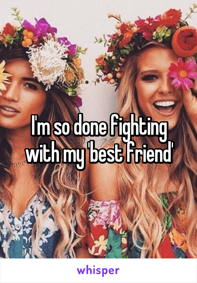 I'm so done fighting with my 'best friend'
