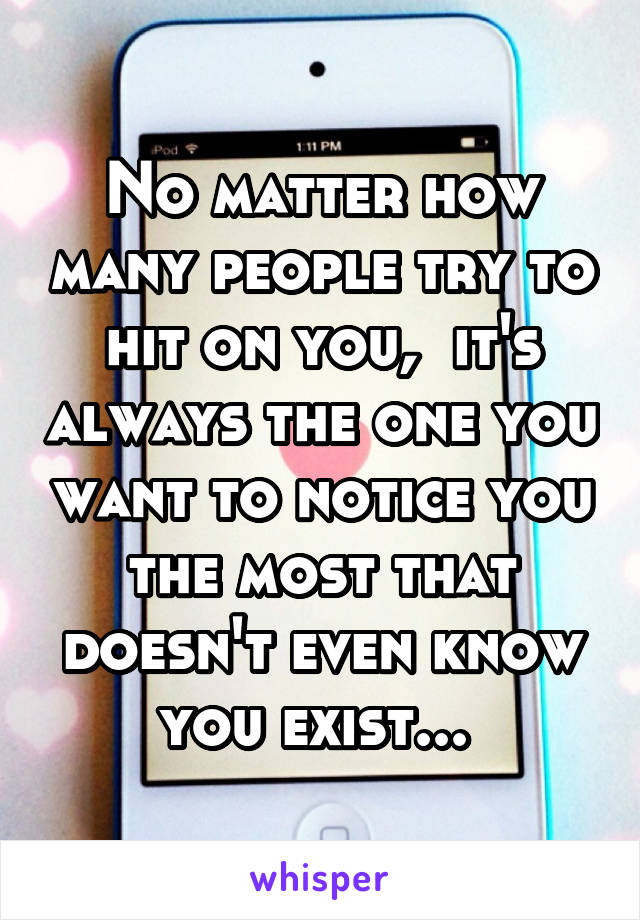 No matter how many people try to hit on you,  it's always the one you want to notice you the most that doesn't even know you exist...