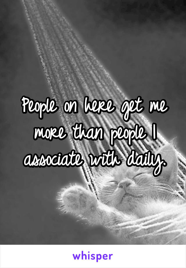 People on here get me more than people I associate with daily.