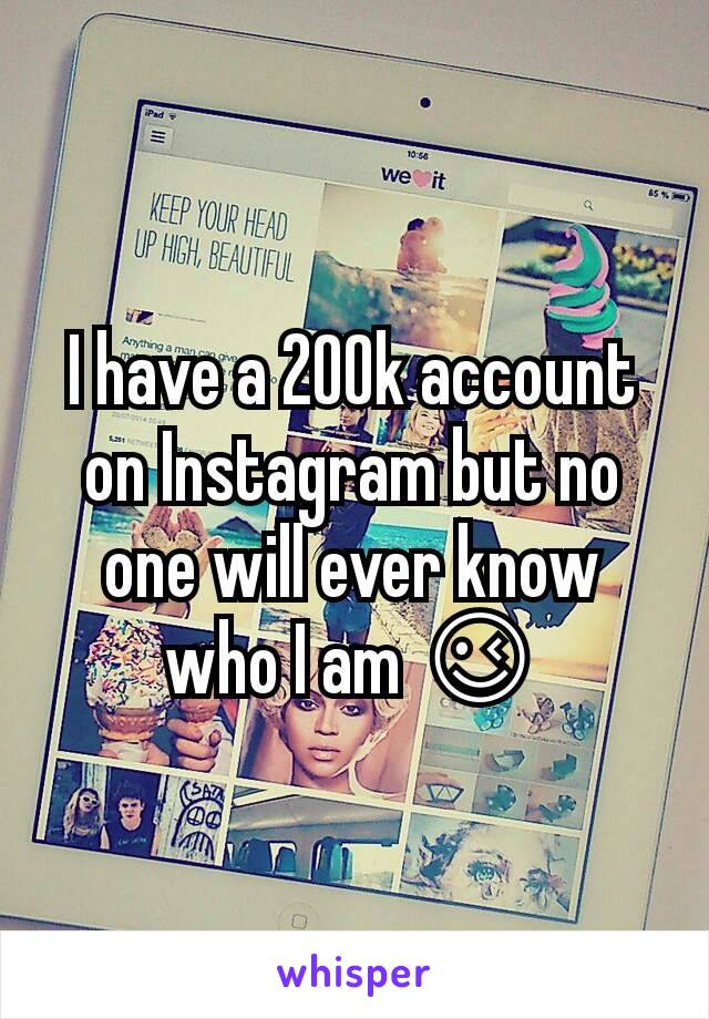 I have a 200k account on Instagram but no one will ever know who I am 😉