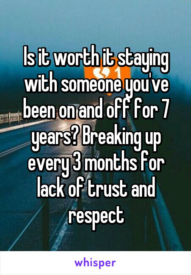 Is it worth it staying with someone you've been on and off for 7 years? Breaking up every 3 months for lack of trust and respect
