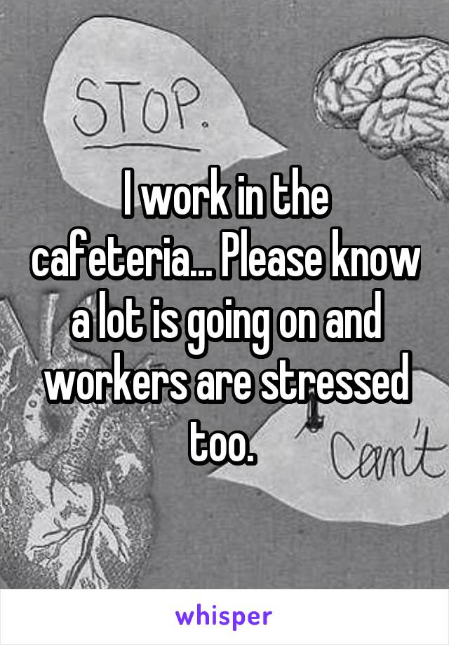 I work in the cafeteria... Please know a lot is going on and workers are stressed too.