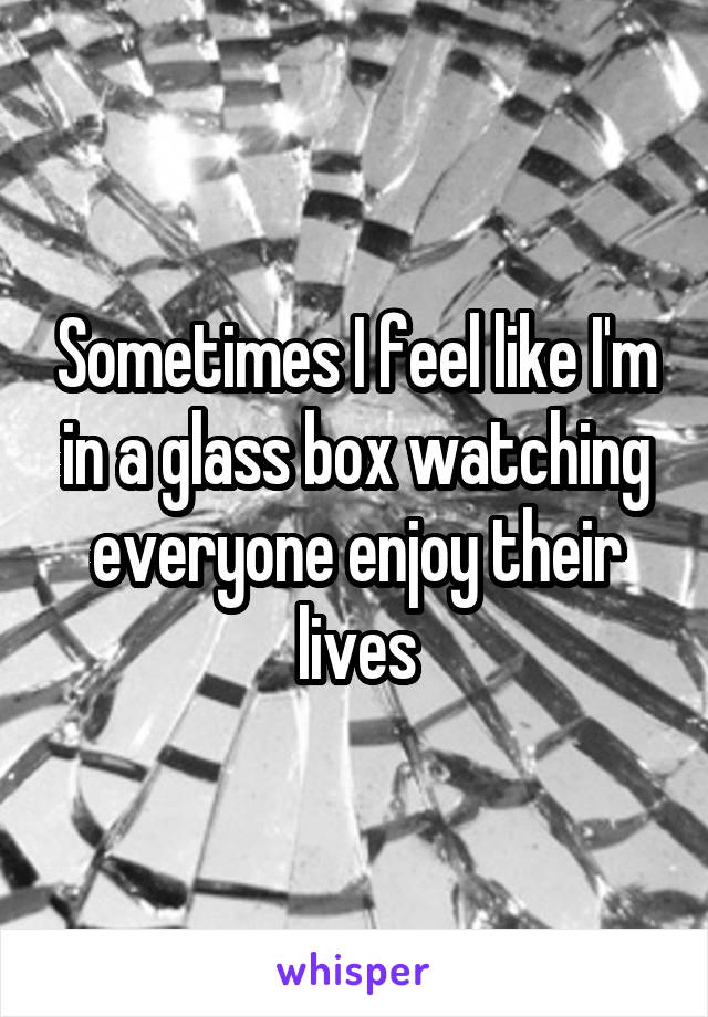 Sometimes I feel like I'm in a glass box watching everyone enjoy their lives