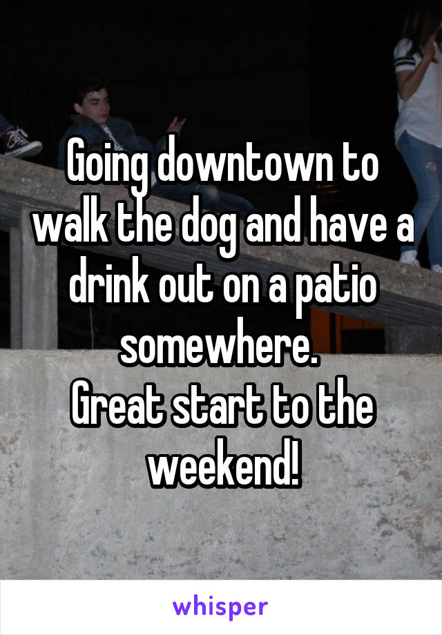 Going downtown to walk the dog and have a drink out on a patio somewhere.  Great start to the weekend!