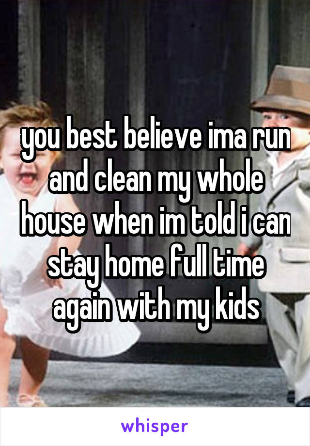 you best believe ima run and clean my whole house when im told i can stay home full time again with my kids