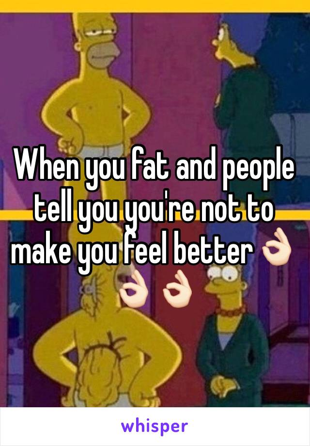 When you fat and people tell you you're not to make you feel better👌🏻👌🏻👌🏻