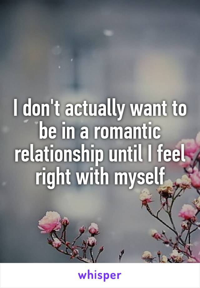 I don't actually want to be in a romantic relationship until I feel right with myself