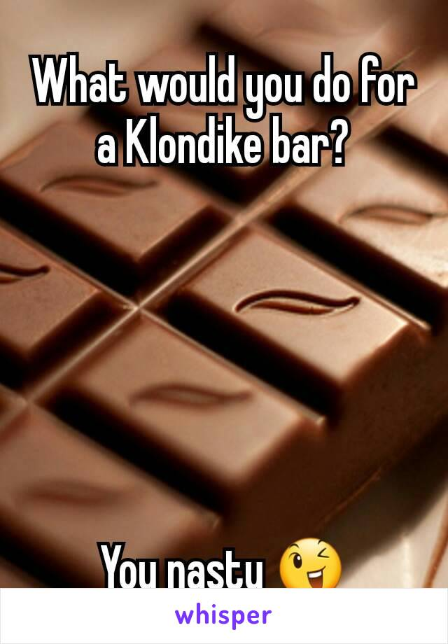 What would you do for a Klondike bar?       You nasty 😉