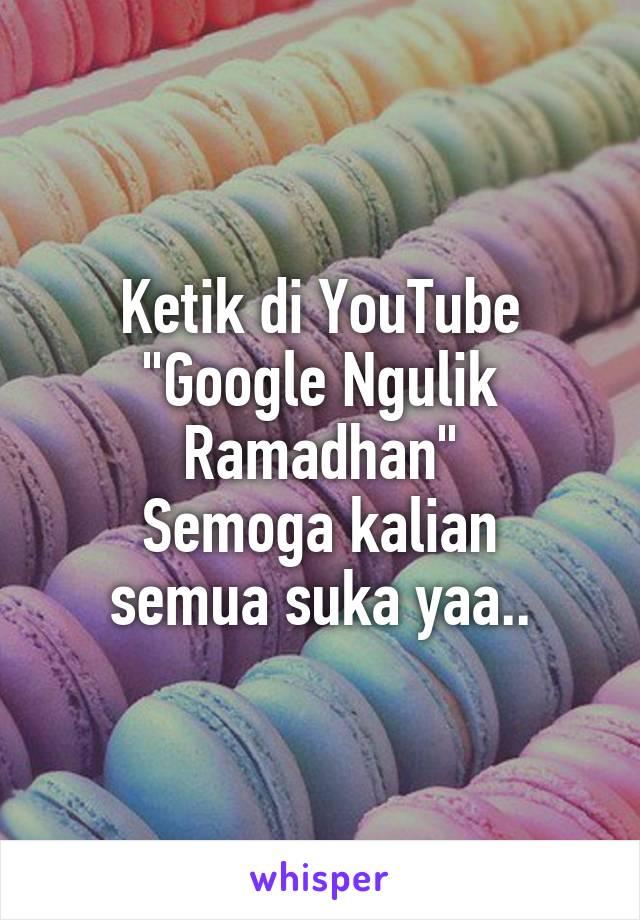 """Ketik di YouTube """"Google Ngulik Ramadhan"""" Semoga kalian semua suka yaa.."""