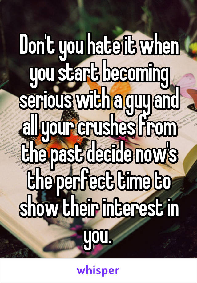 Don't you hate it when you start becoming serious with a guy and all your crushes from the past decide now's the perfect time to show their interest in you.