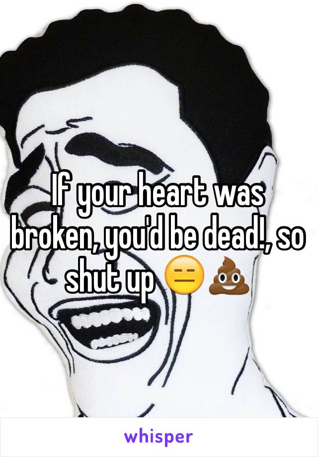 If your heart was broken, you'd be dead!, so shut up 😑💩