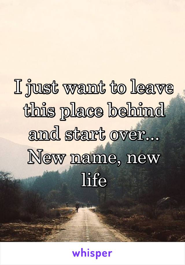 I just want to leave this place behind and start over... New name, new life