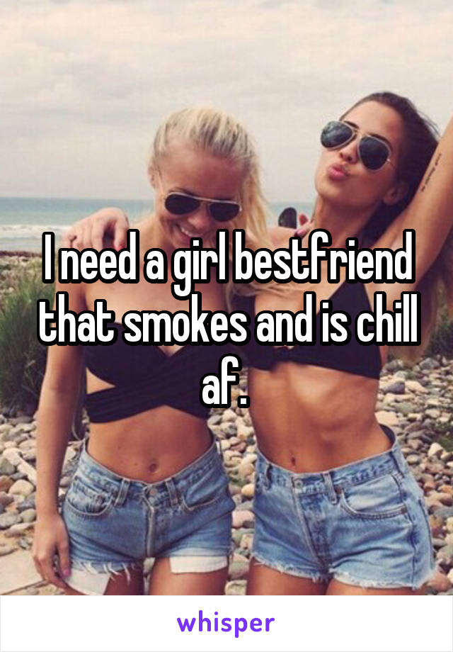 I need a girl bestfriend that smokes and is chill af.